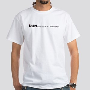 I run because I'm in a relationship. White T-Shirt