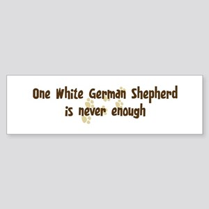Never enough: White German Sh Bumper Sticker
