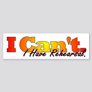 I Can't - I Have Rehearsal Bumper Sticker