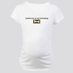 Buttercup is my homedog Maternity T-Shirt