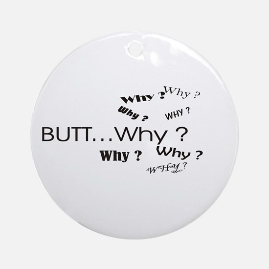 BUTT...Why ? Ornament (Round)