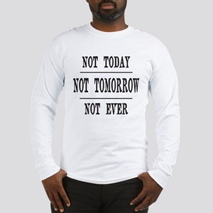 NOT TODAY, NOT TOMORROW, NOT E Long Sleeve T-Shirt