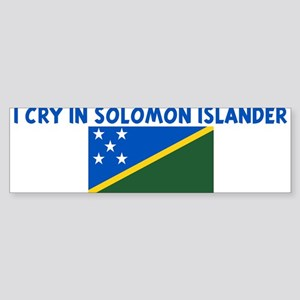 I CRY IN SOLOMON ISLANDER Bumper Sticker