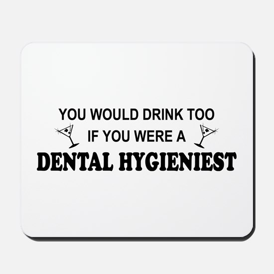 You'd Drink Too Dental Hygienist  Mousepad