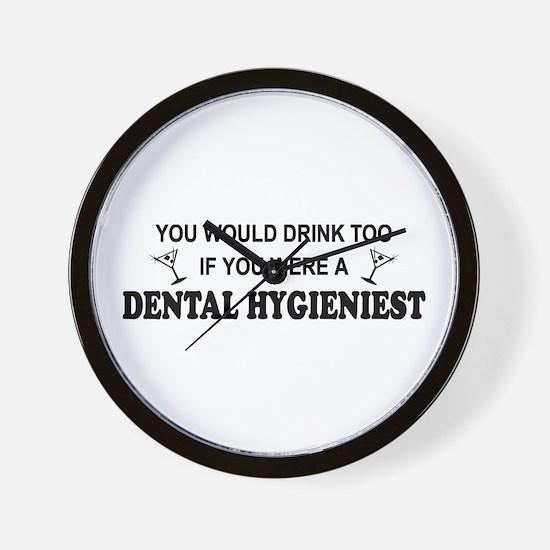 You'd Drink Too Dental Hygienist  Wall Clock