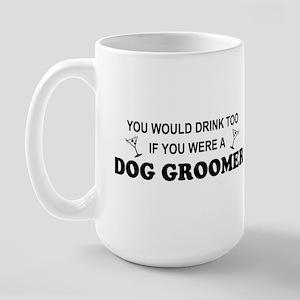 You'd Drink Too Dog Groomer Large Mug