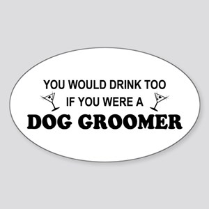 You'd Drink Too Dog Groomer Oval Sticker