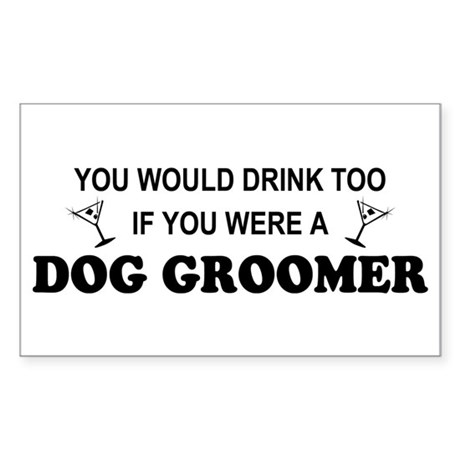 You'd Drink Too Dog Groomer Rectangle Sticker
