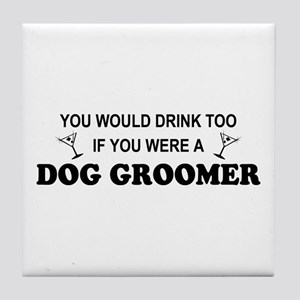 You'd Drink Too Dog Groomer Tile Coaster