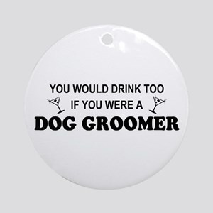 You'd Drink Too Dog Groomer Ornament (Round)