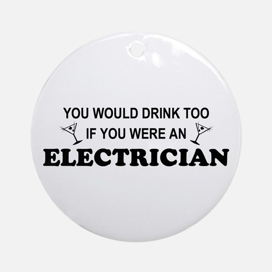 You'd Drink Too Electrician Ornament (Round)