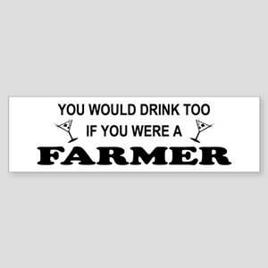 You'd Drink Too Farmer Bumper Sticker