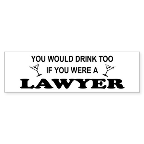 You'd Drink Too Lawyer Bumper Sticker