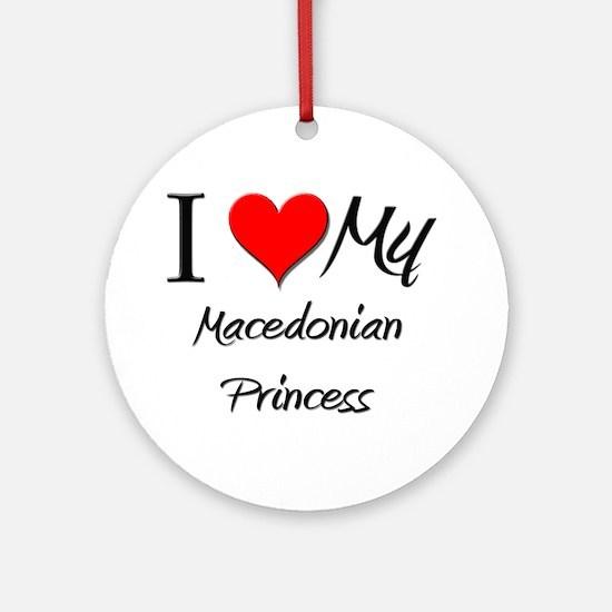 I Love My Macedonian Princess Ornament (Round)