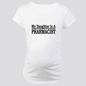 """""""My Daughter Is A Pharmacist"""" Maternity T-Shirt"""
