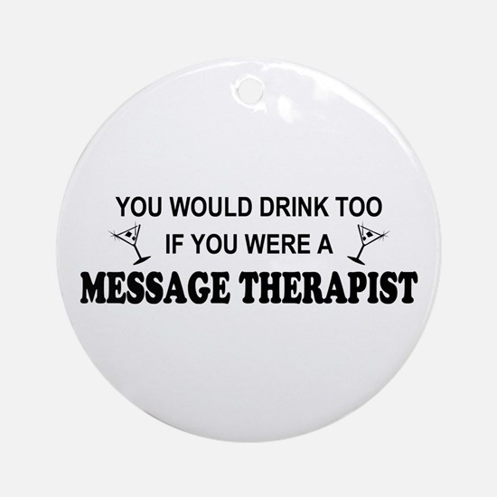 You'd Drink Too Massage Therapist Ornament (Round)