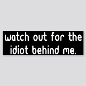 Watch out for the idiot behin Bumper Sticker