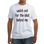 Watch out for the idiot behin Fitted T-Shirt