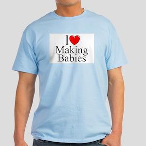 """""""I Love (Heart) Making Babies"""" Light T-Shirt"""