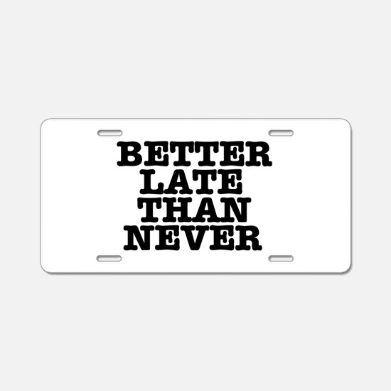 BETTER LATE THAN NEVER Aluminum License Plate