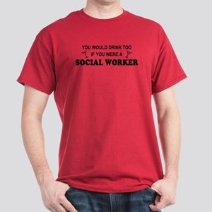 Social Worker You'd Drink Too Dark T-Shirt
