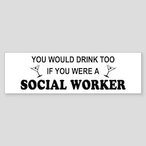 Social Worker You'd Drink Too Bumper Sticker