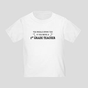 You'd Drink Too 1st Grade Teacher Toddler T