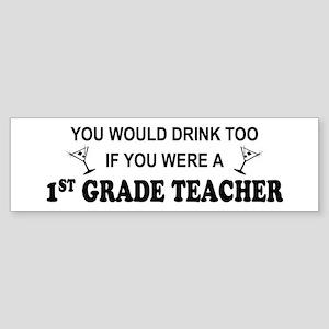 You'd Drink Too 1st Grade Teacher Bumper Sticker