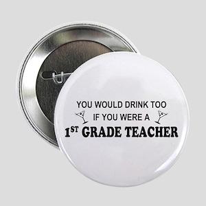 """You'd Drink Too 1st Grade Teacher 2.25"""" Button"""