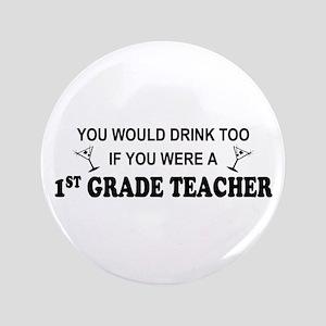 """You'd Drink Too 1st Grade Teacher 3.5"""" Button"""