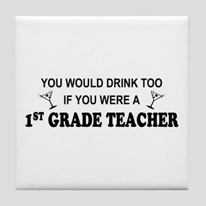 You'd Drink Too 1st Grade Teacher Tile Coaster