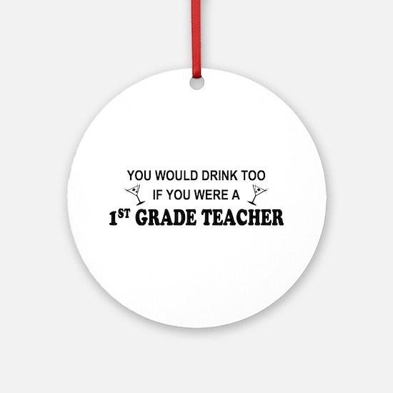 You'd Drink Too 1st Grade Teacher Ornament (Round)