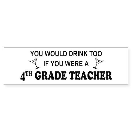 You'd Drink Too 4th Grade Tchr Bumper Sticker