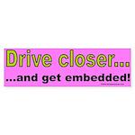 Drive Closer Bumper Sticker