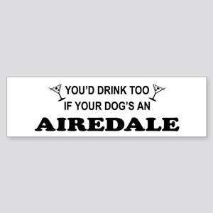You'd Drink Too Airedale Bumper Sticker