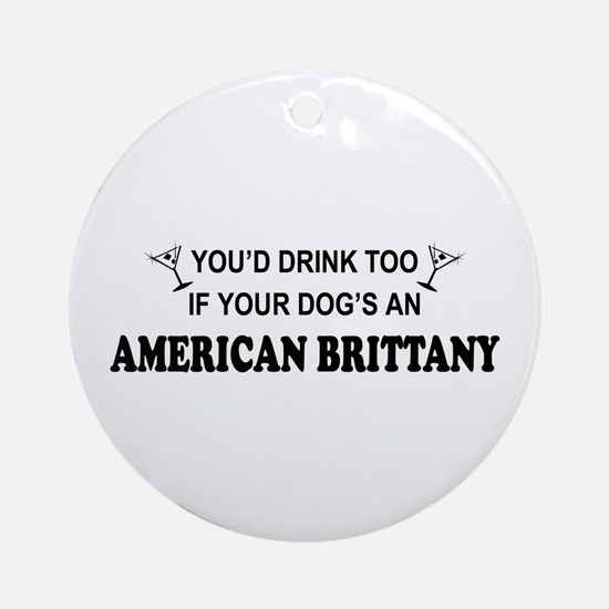 You'd Drink Too American Brittany Ornament (Round)
