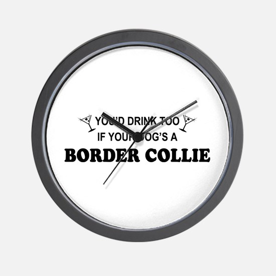 You'd Drink Too Border Collie Wall Clock