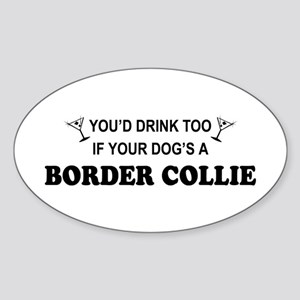 You'd Drink Too Border Collie Oval Sticker