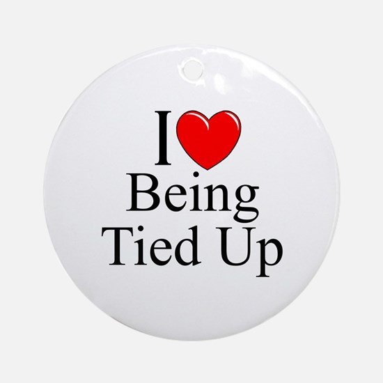 """""""I Love (Heart) Being Tied Up"""" Ornament (Round)"""