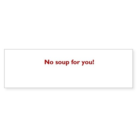 No soup for you! Bumper Sticker