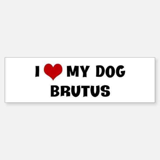I Love My Dog Brutus Bumper Bumper Bumper Sticker