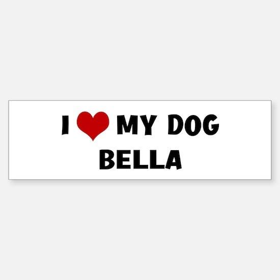 I Love My Dog Bella Bumper Bumper Bumper Sticker