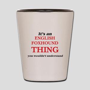 It's an English Foxhound thing, you Shot Glass