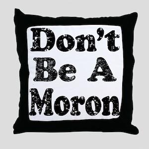Don't Be A Moron Throw Pillow