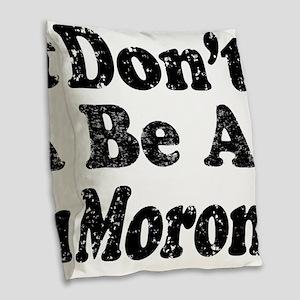 Don't Be A Moron Burlap Throw Pillow