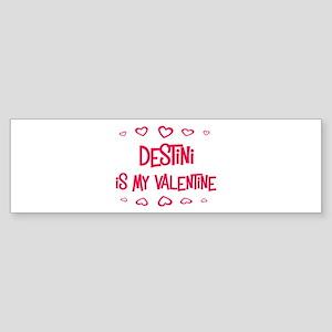 Destini is my valentine Bumper Sticker