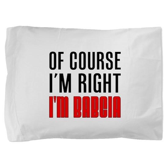 I'm Right I'm Babcia Pillow Sham