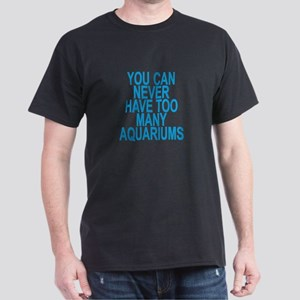 YOU CAN NEVER HAVE TOO MANY AQUARIUMS . T-Shirt