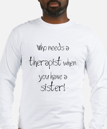 Who needs a therapist? Long Sleeve T-Shirt