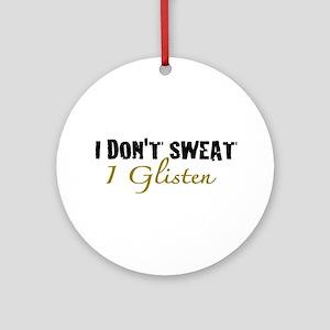 I don't sweat I glisten Ornament (Round)